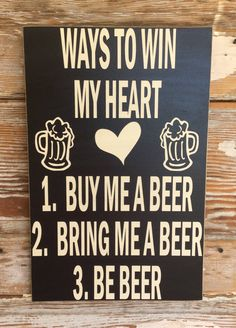 "Ways To Win My Heart. 1. Buy Me A Beer. 2. Bring Me A Beer. 3. Be Beer. 12""x18"" Funny Beer Wood Sign by DropALineDesigns on Etsy"