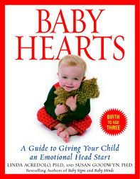 Baby Hearts: A Guide to Giving Your Child an Emotional Head Start    In this third volume of their acclaimed science-based series, Drs. Acredolo and Goodwyn share the fruits of research on parent-infant relationships to reveal the rich, emotional lives of young babies and teach parents ways to give their children an emotional head start during the earliest and most critical years.  https://www.babysigns.com/products/products.cfm?source=pjn=94037