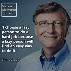 """""""I choose a lazy person to do a hard job because a lazy person will find an easy way to do it."""""""