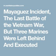 Mayaguez Incident, The Last Battle of the Vietnam War, But Three Marines Were Left Behind And Executed