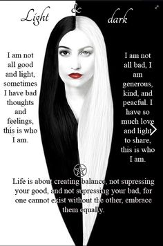 Embrace your light and dark side. Keeping a balance is key to happiness, never suppress either as both are equally important as one can not ...