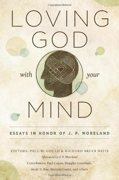 Loving God with Your Mind: Essays in Honor of J. P. Moreland