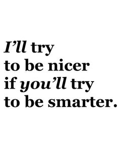 I'll try to be nicer if you'll try to be smarter.