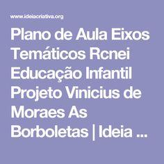 Plano de Aula Eixos Temáticos Rcnei Educação Infantil Projeto Vinicius de Moraes As Borboletas | Ideia Criativa - Gi Barbosa Educação Infantil