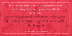 It is not enough to stay in daydreams, you must bring them into your daily life in some way. Chop wood, carry water. Wind Haven Shaman