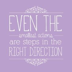 Even the smallest actions are steps in the right direction - Inspirational Quote
