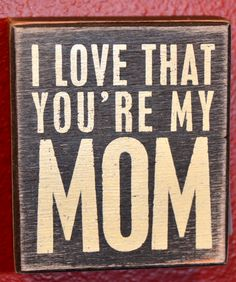 Primitives by Kathy Family-Mom, Box Sign - Primitives by Kathy's you're my mom box sign is made of wood and can sit or hang. It measures x 4 and reads I love that you're my mom. Primitives by Kathy is a leading producer of high quality. Unique Mothers Day Gifts, Happy Mothers Day, Mother Gifts, Gifts For Mom, Decorative Signs, Mothers Day Quotes, Love You Mom, Box Signs, Sign I