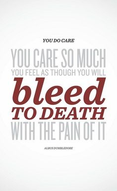 """""""You do care... You care so much you feel as though you will bleed to death with the pain of it."""" -Albus Dumbledore (Harry Potter and the Order of the Phoenix)"""