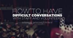 How to have difficult conversations with staff and volunteers in Youth MInistry - an Orange Conference Pre-Conference Session led by Jim Wideman