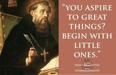 You aspire to great things? Begin with little ones. -- St. Augustine
