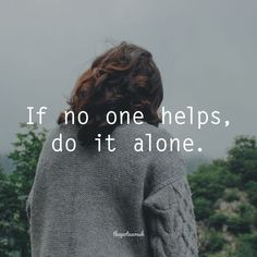 Strength Quotes : If no one helps do it alone. #TheQuotesCrush #Alone #Help Follows us on FB the