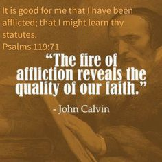 """John Calvin, quote, """"The fire of affliction reveals the quality of our faith. Biblical Quotes, Spiritual Quotes, Faith Quotes, Bible Verses, Life Quotes, Scriptures, Godly Quotes, Deep Quotes, John Calvin Quotes"""
