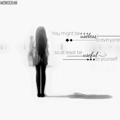 You might be useless to everyone so at least be useful to yourself.