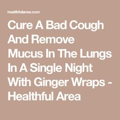 Cure A Bad Cough And Remove Mucus In The Lungs In A Single Night With Ginger Wraps - Healthful Area