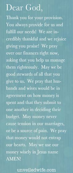 Prayer Of The Day – Money & Marriage --- Dear God, Thank you for your provision.  You always provide for us and fulfill our needs!  We are incredibly thankful and we rejoice giving you praise!  We pray over our finances right now, asking that you help us manage them righte… Read More Here http://unveiledwife.com/prayer-of-the-day-money-marriage/