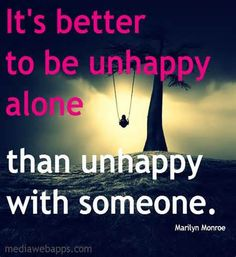 It is better to be unhappy alone than unhappy with someone. ~ Marilyn Monroe