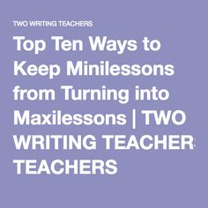 Top Ten Ways to Keep Minilessons from Turning into Maxilessons | TWO WRITING TEACHERS