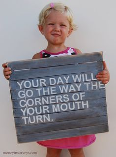 Your day will go the way the corners of your mouth turn...Wow...that's a new one to remember! ;)