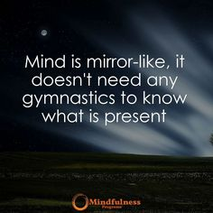 Mind is mirror-like it doesn't need any gymnastics to know what is present.