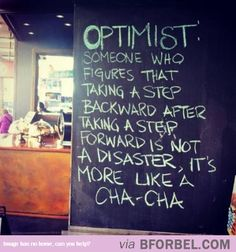 """""""Optimist: Someone who figures that taking a step backward after taking a step forward is not a disaster, it's more like a Cha-Cha."""" Now I'm no optimist, but cha-cha anyone? Words Quotes, Me Quotes, Motivational Quotes, Inspirational Quotes, Sayings, Dance Quotes, Quotes Images, Wisdom Quotes, Funny Quotes"""