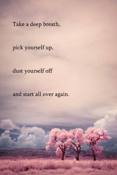 Take A Deep Breath, Pick Yourself Up, Dust Yourself Off, And Start All Over Again.