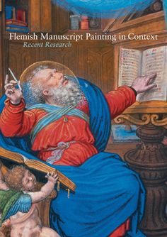 Flemish Manuscript Painting in Context: Recent Research Edited by Elizabeth Morrison and Thomas Kren 2006