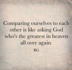 Comparing ourselves to each other is like asking God who's the greatest in heaven all over again. -BG