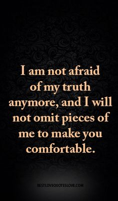 I am not afraid of my truth anymore, and I will not omit pieces of me to make you comfortable.