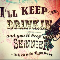 I'll keep drinkin and you'll keep gettin skinnier.....I'm just like you.... ONLY PRETTIER ;)