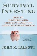 Survival Investing: How to Prosper Amid Thieving Banks and Corrupt Governments by John R. Talbott. Finance guru Talbott, predictor of the financial crisis and the housing market crash, offers a new paradigm for the coming economic reality. He shows how the recent housing collapse and global economic crisis left governments of the world with enormous annual operating deficits.