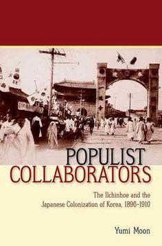 Populist Collaborators: The Ilchinhoe and the Japanese Colonization of Korea, 1896-1910