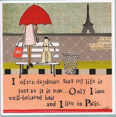 I often daydream that my life is just as it is now...only I have well-behaved hair and I live in Paris.