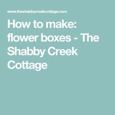 How to make: flower boxes - The Shabby Creek Cottage