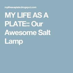 MY LIFE AS A PLATE:: Our Awesome Salt Lamp