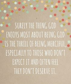 "LIKE and SHARE if you agree with Elder Holland http://pinterest.com/pin/24066179231042235 that ""Surely the thing God enjoys most about being God is the thrill of being merciful, especially to those who don't expect it and often feel they don't deserve it."" From his inspiring message http://lds.org/general-conference/2012/04/the-laborers-in-the-vineyard"
