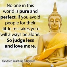 "Buddha paraphrased: ""No one in this world is pure and perfect. If you avoid people for their little mistakes you will always be alone. So judge less and love more."" Buddha's Teaching & Science e-buddhism com Wisdom Quotes, Me Quotes, Motivational Quotes, Inspirational Quotes, Relaxation Pour Dormir, Energie Positive, Buddhist Quotes, Buddha Quote, Great Quotes"