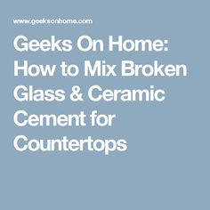 Geeks On Home: How to Mix Broken Glass & Ceramic Cement for Countertops