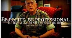 Be Polite, Be Professional, but have a plan to kill everybody you meet.   General James Mattis USMC