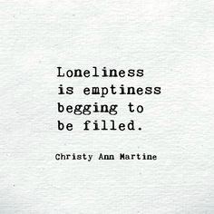 Loneliness is emptiness begging to be filled. ~ Christy Ann Martine ~ Loneliness quotes - Lonely - Poems - Poetry - Feeling Alone Feeling Empty Quotes, Quotes Deep Feelings, Hurt Quotes, Quotes About Feeling Alone, Quotes On Being Alone, Quotes About Forgetting Someone, Quotes About Being Broken, Life Quotes Love, Mood Quotes