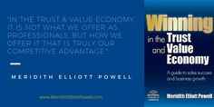 """""""In the Trust and Value Economy, it is not what we offer as professionals, but how we offer it that is truly our competitive advantage."""" ~Meridith Elliott Powell"""