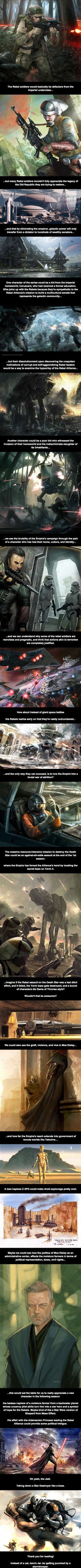 This.  This right here!  BEST THING EVER!!!!!  Picture Battlestar Galactica meets Game of Thrones set in the Star Wars universe!  Yes, I am very interested in Episode VII, but I would MUCH rather watch this!  New Star Wars - Imgur