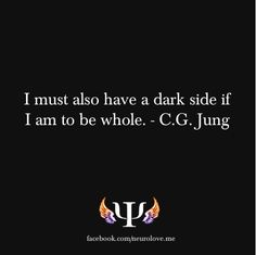 """""""I must also have a dark side if I am to be whole."""" -Carl Jung"""