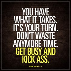 You have what it takes. It's your turn. Don't waste anymore time. Get busy and kiss ass. You have what it takes. You do. It's your turn. Right now, right here. Get busy working on your dream and kick ass! #dont #waste #time