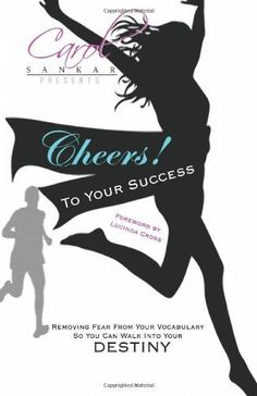 (I wrote a fabulous Foreword) to Cheers! To Your Success: Removing Fear From Your Vocabulary So You Can Walk Into Your Destiny by Carol Sankar, http://www.amazon.com/dp/0983373108/ref=cm_sw_r_pi_dp_OS7Fpb19DW7B8