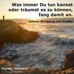 """""""Was immer Du tun kannst oder träumst es zu können, fang damit an."""" - Johann Wolfgang von Goethe"""