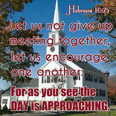 We must always congragate, and encourage one another.