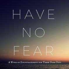 Have No Fear: A Word of Encouragement for These Dark Days