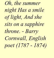 Oh, the summer night Has a smile of light, And she sits on a sapphire throne. - Barry Cornwall, English poet (1787 - 1874)