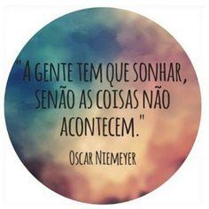 """""""We have to dream, if we don't, the things don't happen."""" - Oscar Niemeyer  """"A Gente tem que sonhar, senão as coisas não acontecem."""" - Oscar Niemeyer"""