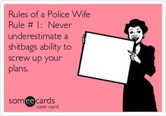 Rules of a Police Wife Rule # 1: Never underestimate a shitbags ability to screw up your plans...total truth..happens every time.
